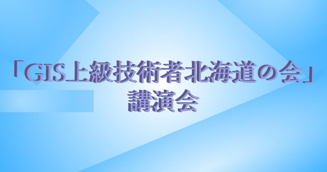 3月16日(金)開催 「GIS上級技術者北海道の会」講演会のご案内